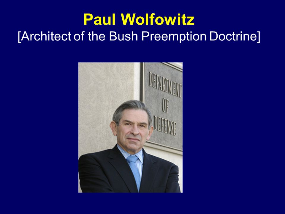 Paul Wolfowitz [Architect of the Bush Preemption Doctrine]